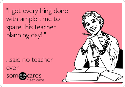 """I got everything done with ample time to spare this teacher planning day! ""   ...said no teacher ever."