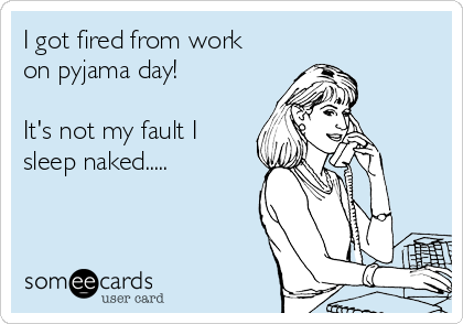 I got fired from work on pyjama day!   It's not my fault I sleep naked.....