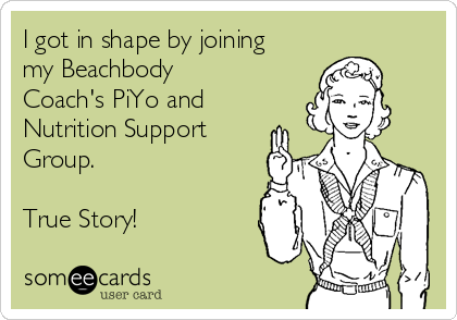 I got in shape by joining my Beachbody Coach's PiYo and Nutrition Support Group.  True Story!