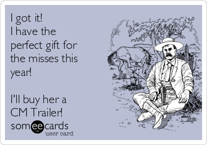 I got it!  I have the perfect gift for the misses this year!  I'll buy her a  CM Trailer!