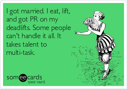 I got married. I eat, lift, and got PR on my deadlifts. Some people can't handle it all. It takes talent to  multi-task.