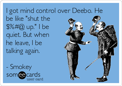 """I got mind control over Deebo. He be like """"shut the $%#@ up."""" I be quiet. But when he leave, I be talking again.  - Smokey"""
