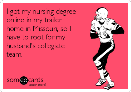 I got my nursing degree online in my trailer home in Missouri, so I have to root for my husband's collegiate team.
