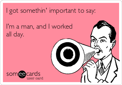 I got somethin' important to say:  I'm a man, and I worked  all day.