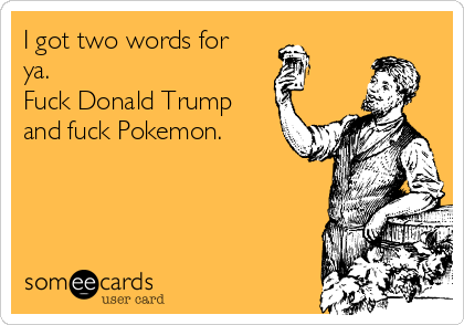 I got two words for ya. Fuck Donald Trump and fuck Pokemon.