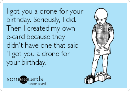 """I got you a drone for your birthday. Seriously, I did. Then I created my own e-card because they didn't have one that said """"I got you a drone for your birthday."""""""