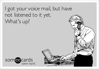 I got your voice mail, but have not listened to it yet. What's up?