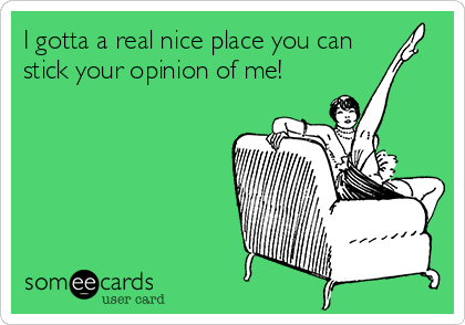 I gotta a real nice place you can stick your opinion of me!