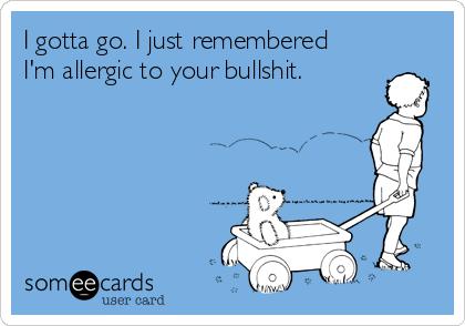 I gotta go. I just remembered I'm allergic to your bullshit.