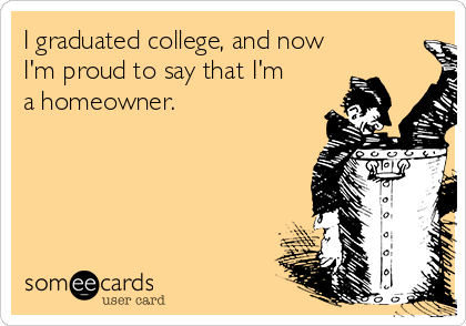I graduated college, and now I'm proud to say that I'm  a homeowner.