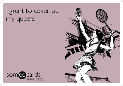 I grunt to cover-up my queefs.