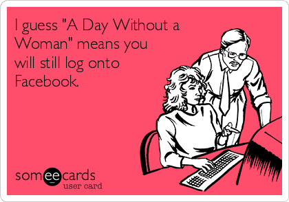 """I guess """"A Day Without a  Woman"""" means you will still log onto Facebook."""