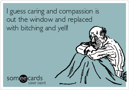 I guess caring and compassion is out the window and replaced with bitching and yell!