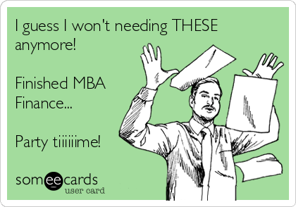I guess I won't needing THESE anymore!   Finished MBA Finance...   Party tiiiiiime!