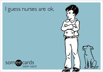 I guess nurses are ok.