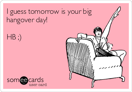I guess tomorrow is your big hangover day!  HB ;)