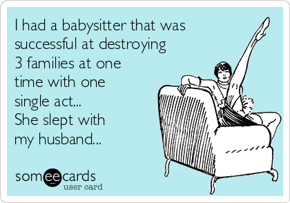 I had a babysitter that was successful at destroying 3 families at one time with one single act... She slept with my husband...