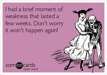 I had a brief moment of weakness that lasted a few weeks. Don't worry it won't happen again!