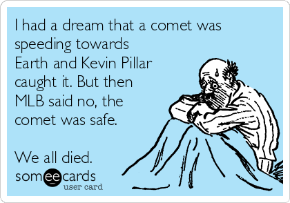 I had a dream that a comet was speeding towards Earth and Kevin Pillar caught it. But then MLB said no, the comet was safe.  We all died.