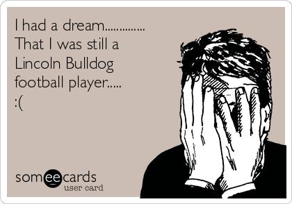 I had a dream.............. That I was still a Lincoln Bulldog football player.....  :(