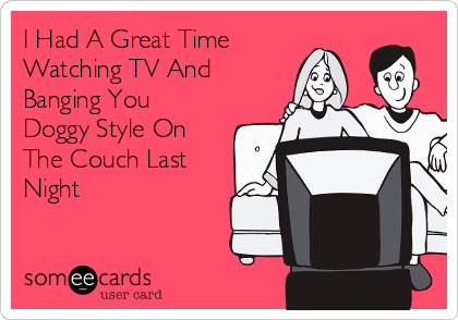 I Had A Great Time Watching TV And Banging You Doggy Style On The Couch Last Night
