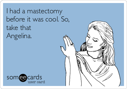 I had a mastectomy before it was cool. So, take that Angelina.