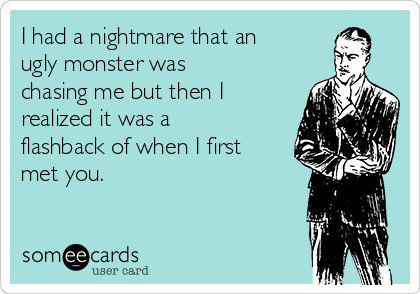 I had a nightmare that an ugly monster was chasing me but then I realized it was a flashback of when I first met you.