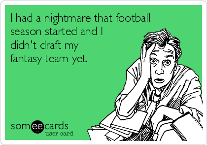 I had a nightmare that football season started and I didn't draft my fantasy team yet.