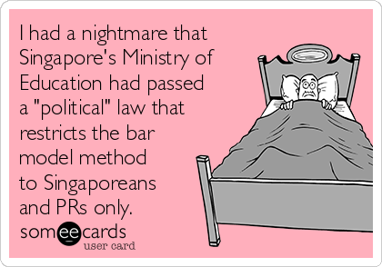 "I had a nightmare that Singapore's Ministry of Education had passed a ""political"" law that restricts the bar model method to Singaporeans and PRs only."