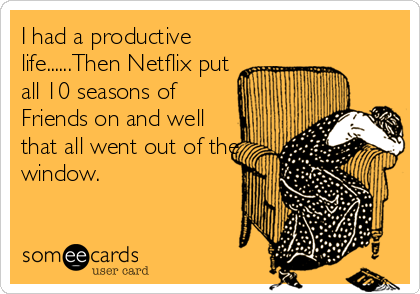 I had a productive life......Then Netflix put all 10 seasons of Friends on and well that all went out of the window.