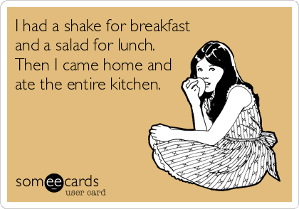 I had a shake for breakfast and a salad for lunch.  Then I came home and ate the entire kitchen.