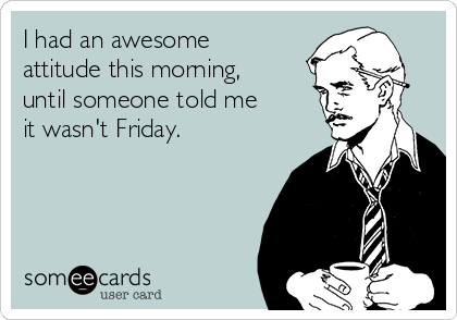 I had an awesome attitude this morning, until someone told me it wasn't Friday.