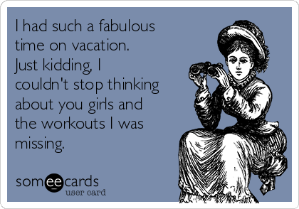 I had such a fabulous time on vacation. Just kidding, I couldn't stop thinking about you girls and the workouts I was missing.