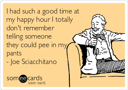 I had such a good time at my happy hour I totally don't remember telling someone they could pee in my pants - Joe Sciacchitano