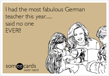 I had the most fabulous German teacher this year...... said no one EVER!!