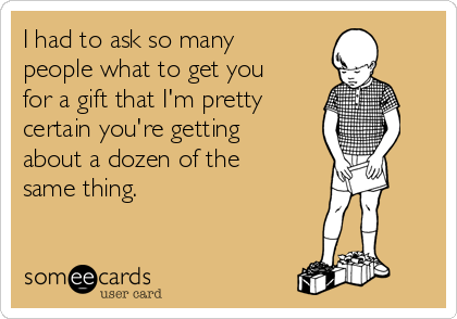 I had to ask so many people what to get you for a gift that I'm pretty certain you're getting about a dozen of the same thing.