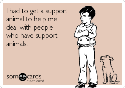 I had to get a support animal to help me deal with people who have support animals.