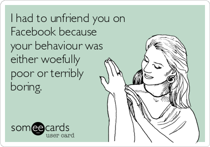 I had to unfriend you on Facebook because your behaviour was either woefully  poor or terribly boring.