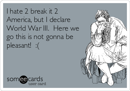 I hate 2 break it 2 America, but I declare World War III.  Here we go this is not gonna be pleasant!  :(