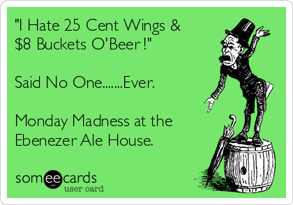 """""""I Hate 25 Cent Wings & $8 Buckets O'Beer !""""  Said No One.......Ever.  Monday Madness at the Ebenezer Ale House."""