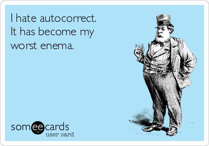 I hate autocorrect.  It has become my  worst enema.