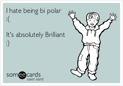 I hate being bi polar :(  It's absolutely Brilliant :)