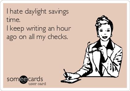 I hate daylight savings time.  I keep writing an hour ago on all my checks.