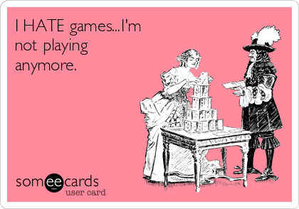 I HATE games...I'm not playing anymore.