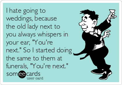 """I hate going to weddings, because the old lady next to you always whispers in your ear, """"You're next."""" So I started doing the same to them at funerals, """"You're next."""""""