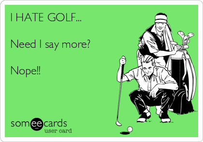 I HATE GOLF...  Need I say more?  Nope!!