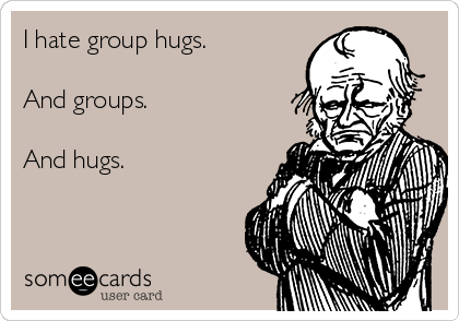 I hate group hugs.  And groups.  And hugs.