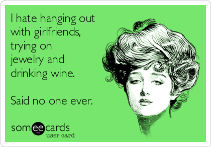 I hate hanging out with girlfriends, trying on jewelry and drinking wine.  Said no one ever.