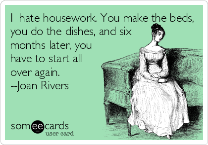 I  hate housework. You make the beds, you do the dishes, and six months later, you have to start all over again. --Joan Rivers