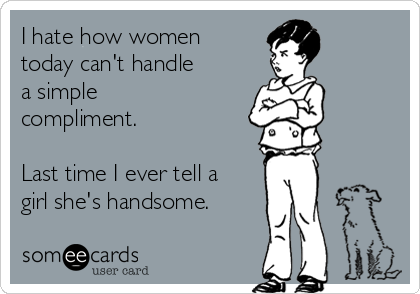I hate how women today can't handle  a simple compliment.   Last time I ever tell a girl she's handsome.
